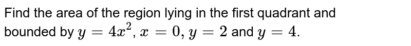 Find the area of the region lying in the first quadrant and <br> bounded by `y=4x^2`, `x=0, y=2` and `y=4`.