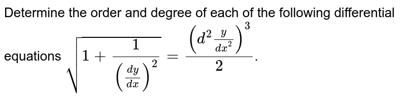 Determine the order and degree of each of the following differential equations `sqrt (1+1/(dy/dx)^2)=(d^2y/dx^2)^3/2`.