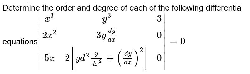 Determine the order and degree of each of the following differential equations` (x^3,y^3,3),(2x^2,3y dy/dx,0),(5x,2[y d^2y/dx^2+(dy/dx)^2],0) =0`
