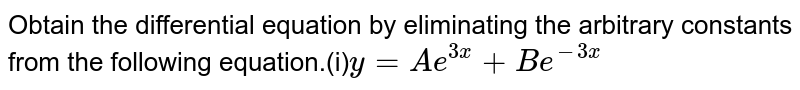 Obtain the differential equation by eliminating the arbitrary constants from the following equation.(i)`y=Ae^(3x)+Be^(-3x)`