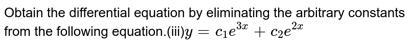 Obtain the differential equation by eliminating the arbitrary constants from the following equation.(iii)`y=c_1e^(3x)+c_2e^(2x)`