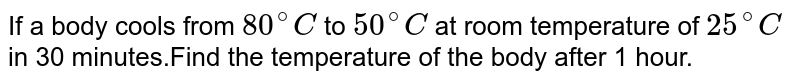 If a body cools from `80^@C` to `50^@ C` at room temperature of `25^@ C` in 30 minutes.Find the temperature of the body after 1 hour.