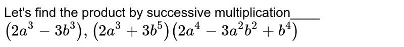 Let's find the product by successive multiplication____ <br> `(2a^3 - 3b^3), (2a^3 + 3b^5) (2a^4 - 3a^2b^2 + b^4)`