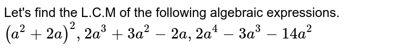 Let's find the L.C.M of the following algebraic expressions. <br>  `(a^2 + 2a)^2, 2a^3 + 3a^2 - 2a, 2a^4 - 3a^3 - 14a^2`