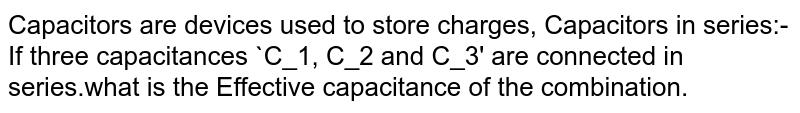 Capacitors are devices used to store charges, Capacitors in series:- If three capacitances `C_1, C_2 and C_3' are connected in series.what is the Effective capacitance of the combination.