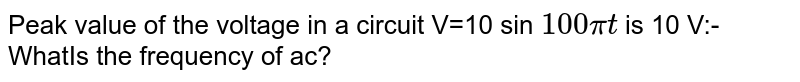 Peak value of the voltage in a circuit V=10 sin `100 pit` is 10 V:- WhatIs the frequency of ac?