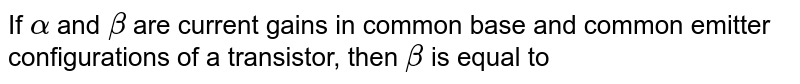 If `alpha` and `beta` are current gains in common base and common emitter configurations of a transistor, then `beta` is equal to
