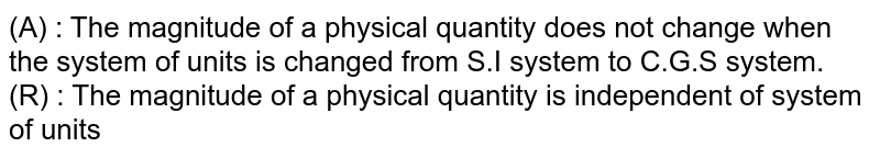 (A) : The magnitude of a physical quantity does not change when the system of units is changed from S.I system to C.G.S system. <br> (R) : The magnitude of a physical quantity is independent of system of units