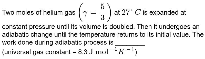 """Two moles of helium gas `(gamma=(5)/(3))` at `27^(@)C`  is  expanded at constant pressure until its volume is doubled. Then it undergoes an adiabatic change until the temperature returns to its initial value. The work done during adiabatic process is ________ <br>  (universal gas constant = 8.3 `""""J mol""""^(-1)K^(-1)`)"""