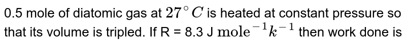 """0.5 mole of diatomic gas at `27^(@)C` is heated at  constant pressure so that its volume is trebled. If R = 8.3 J `""""mole""""^(-1)k^(-1)`  then work done is"""