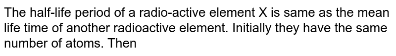 The half-life period of a radio-active element X is same as the mean life time of another radioactive element. Initially they have the same number of atoms. Then
