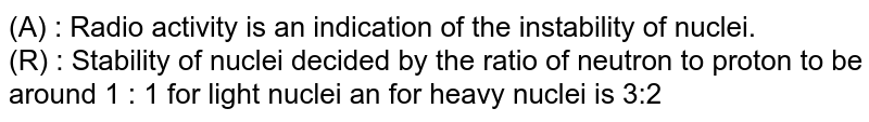 (A) : Radio activity is an indication of the instability of nuclei. <br> (R) : Stability of nuclei decided by the ratio of neutron to proton to be around 1 : 1 for light nuclei an for heavy nuclei is 3:2