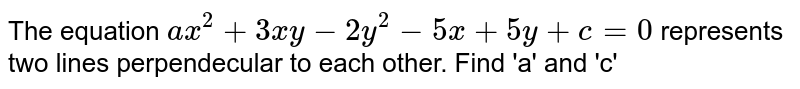 The equation `ax^(2) + 3xy - 2y^(2) - 5x +5y+c= 0` represents two lines perpendecular to each other. Find 'a' and 'c'