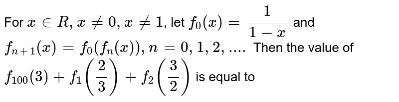 For `x in R, x != 0, x != 1`, let `f_(0)(x)= (1)/(1-x)` and `f_(n+1)(x)=f_(0)(f_(n)(x)), n = 0, 1, 2,....` Then the value of `f_(100)(3)+f_(1)(2/3)+f_(2)(3/2)` is equal to