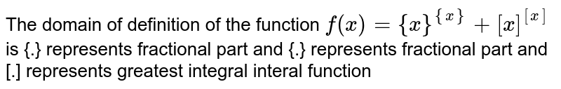 The domain of definition of the function `f(x)={x}^({x})+[x]^([x])` is {.} represents fractional part and {.} represents fractional part and [.] represents greatest integral interal function