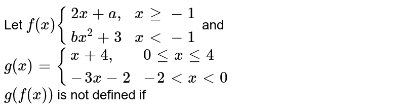 """Let `f(x){:{(2x+a"""","""",x ge -1),(bx^(2)+3,x lt -1):}` and `g(x)={:{(x+4"""","""",0 le x le 4),(-3x-2,-2 lt x lt 0):}` <br>  `g(f(x))` is not defined if"""