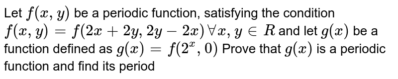 Let `f(x, y)` be a periodic function, satisfying the condition `f(x, y) = f(2x+2y, 2y-2x) AA x , y in R` and let `g(x)` be a function defined as `g(x)=f(2^(x), 0)` Prove that `g(x)` is a periodic function and find its period