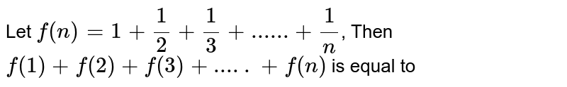Let `f(n)=1 + 1/2 + 1/3 +  ......+1/n`, Then `f(1)+f(2)+f(3)+.....+f(n)` is equal to