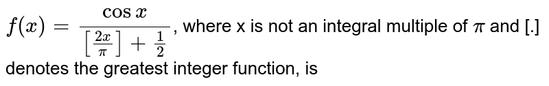 `f(x)=(cos x)/([(2x)/(pi)]+1/2)`,  where x is not an integral multiple of `pi` and [.] denotes the greatest integer function, is