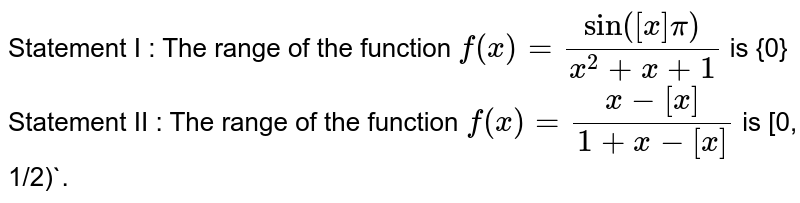 Statement I : The range of the function `f(x)=(sin([x]pi))/(x^(2)+x+1)` is {0} <br> Statement II : The range of the function `f(x)=(x-[x])/(1+x-[x])` is [0, 1/2)`.