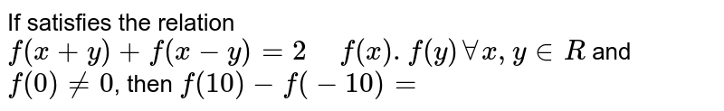 """If satisfies the relation `f(x+y)+f(x-y)=2 """" """" f(x).f(y) AA x , y in R` and `f(0) != 0`, then `f(10)-f(-10)=`"""