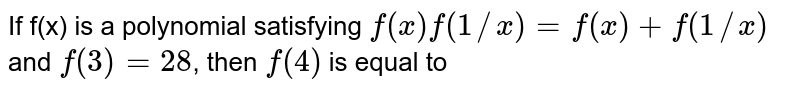 If f(x) is a polynomial satisfying `f(x)f(1//x)=f(x)+f(1//x)` and `f(3)=28`, then `f(4)` is equal to