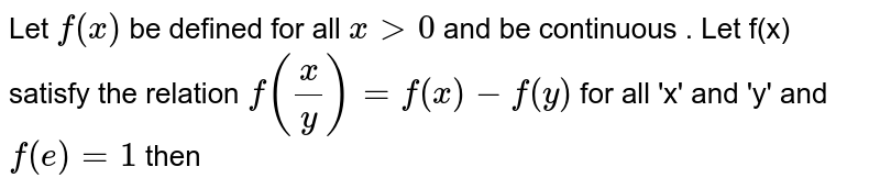 Let `f(x)` be defined for all `x gt 0` and be continuous . Let f(x) satisfy the relation `f(x/y) = f(x)-f(y)` for all 'x' and 'y' and `f(e)=1` then