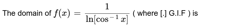 The domain of  ` f(x)= ( 1)/( ln [cos ^(-1)  x]) ` ( where [.]  G.I.F ) is