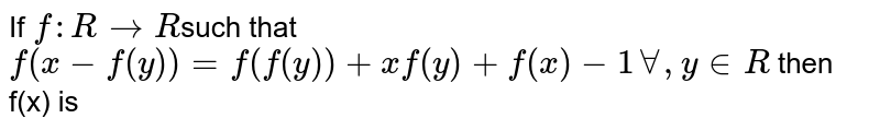 If `f : R to R `such that ` f(x- f(y))  = f( f(y) ) +  x f (y)  +f(x)   - 1 AA , y in R  ` then f(x) is