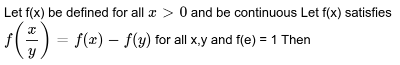 Let f(x) be defined for all ` x gt 0 ` and be continuous Let f(x)  satisfies ` f((x)/( y)) = f(x)  - f(y )  ` for all x,y and f(e) = 1  Then