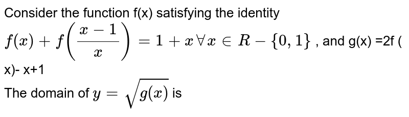 Consider the function f(x) satisfying the identity ` f(x) + f((x-1)/( x))  = 1+ x AA x in R - {0,1} ` , and g(x)  =2f ( x)- x+1 <br>  The domain of `y = sqrt( g(x) ) ` is