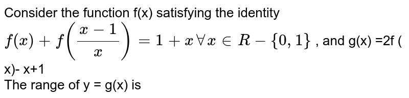 Consider the function f(x) satisfying the identity ` f(x) + f((x-1)/( x))  = 1+ x AA x in R - {0,1} ` , and g(x)  =2f ( x)- x+1 <br>  The range of y = g(x) is