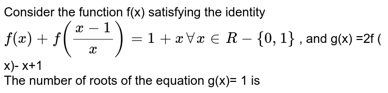 Consider the function f(x) satisfying the identity ` f(x) + f((x-1)/( x))  = 1+ x AA x in R - {0,1} ` , and g(x)  =2f ( x)- x+1 <br>  The number of roots of the equation g(x)= 1 is