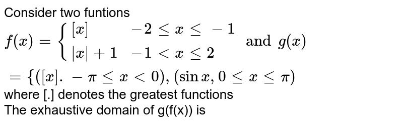 Consider two funtions `f(x) = {:{( [x], -2le x le -1 ),( x +1, -1 lt xle 2 ):} and g(x) =  {:{( [x]. -pi le x lt 0 ),( 0le xle pi ):} ` where [.]  denotes the greatest  functions <br> The exhaustive domain of g(f(x)) is