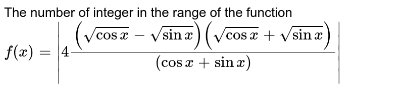 The number of integer in the range of the function  ` f(x) =   4( (sqrt(cos x ) - sqrt(sin x))( sqrt(cos x) + sqrt(sin x)))/( (cos x+ sin x)) `