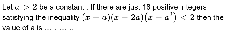 Let ` a gt 2 ` be a constant . If there are just 18 positive integers satisfying the inequality `(x- a) ( x-2a) (x-a^(2))  lt 2 ` then the value of a is …………
