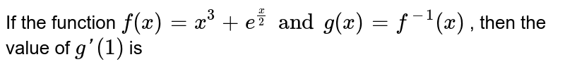 If the function `f(x) = x^3 + e^(x/2) and g(x) f^1(x)` , then the value of `g1(1)` is
