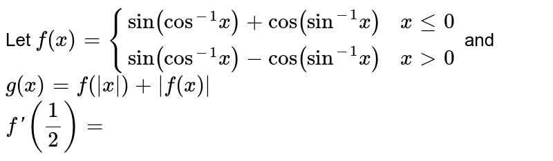 """Let `f(x) = {{:(""""sin""""(""""cos""""^(-1) x) + """"cos""""(""""sin""""^(-1)x),x le 0),(""""sin""""(""""cos""""^(-1)x) -""""cos""""(""""sin""""^(-1)x),x gt 0):}` and `g(x) = f(