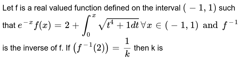 Let f is a real valued function defined on the interval `(-1,1)` such that `e^(-x)f(x) = 2 + int_0^x sqrt(t^4 + 1 dt) AA x in (-1,1) and f^(-1)` is the inverse of f. If `(f^(-1)(2)) = 1/k` then k is