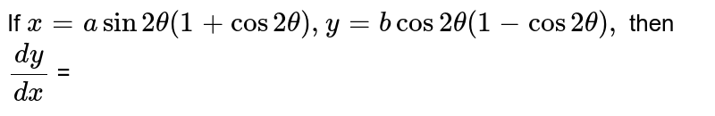 `x = a Sin 2 theta (1+Cos2 theta) , y = b Cos2 theta (1-Cos2 theta) ,` then `(dy)/(dx)` =