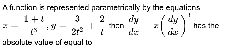 A function is represented parametrically by the equations `x=(1+t)/(t^3),y=3/(2t^2)+2/t` then `(dy)/(dx) -x ((dy)/(dx))^2`  has the absolute value of equal to