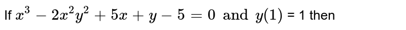 If `x^3-2x^2y^2+5x+y-5 = 0 and y(1) ` = 1 then