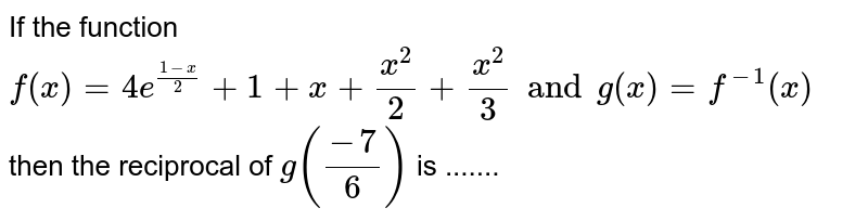 If the function `f(x)=4e^((1-x)/2)+1+x+(x^2)/2+x^2/3 and g(x) =f^(-1)(x)` then the reciprocal of `g((-7)/6)` is .......