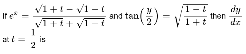 `e^x=(sqrt(1+t)-sqrt(1-t))/(sqrt(1+t)+sqrt(1-t))` and `tany/2=sqrt((1-t)/(1+t))` then `dv/dx`at`t=1/2` is