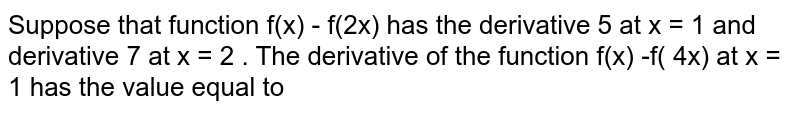 Suppose that function f(x)  - f(2x) has the derivative 5 at x = 1 and derivative 7 at x = 2 . The derivative of the function f(x) -f( 4x) at x = 1 has the value equal to