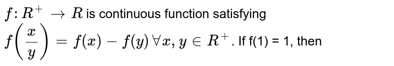 `f: R^(+) rarr R` is continuous function satisfying `f(x/y)=f(x) - f (y) AA x, y in R^(+) `. If f'(1) = 1, then