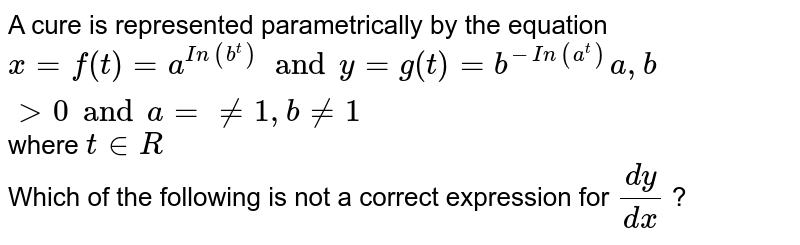 A cure is represented parametrically by the equation `x=f(t)=a^(In(b^t)) and y=g(t)=b^(-In(a^t))a,b gt0 and a = ne 1, b ne 1 ` where ` t in R`  <br> Which of the following is not a correct expression for `(dy)/(dx)` ?