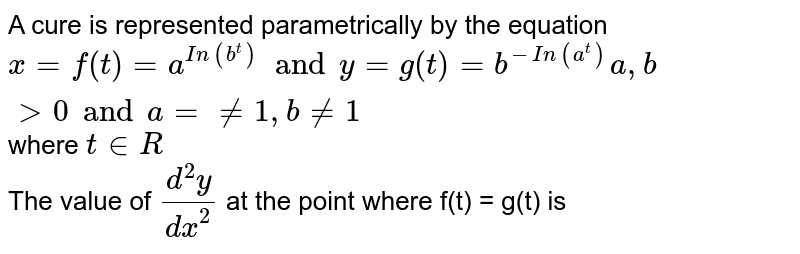 A cure is represented parametrically by the equation `x=f(t)=a^(In(b^t)) and y=g(t)=b^(-In(a^t))a,b gt0 and a = ne 1, b ne 1 ` where ` t in R`  <br> The value of `(d^2y)/(dx^2)` at the point where f(t) = g(t) is
