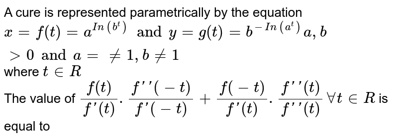 A cure is represented parametrically by the equation `x=f(t)=a^(In(b^t)) and y=g(t)=b^(-In(a^t))a,b gt0 and a = ne 1, b ne 1 ` where ` t in R`  <br> The value of `(f(t))/(f'(t)).(f''(-t))/(f'(-t))+(f(-t))/(f'(t)).(f''(t))/(f''(t))AAtinR`  is equal to