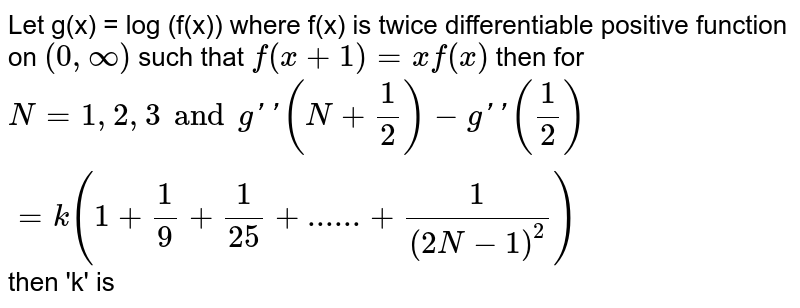 Let g(x) = log (f(x)) where f(x) is twice differentiable positive function on `(0,oo) ` such that `f(x+1)=xf(x)` then for `N = 1,2,3 and g''(N+1/2)-g''(1/2) = k (1+(1)/(9)+1/25+......+1/((2N-1)^2))` then 'k' is